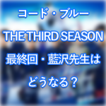 コードブルー3最終回・藍沢先生の命は?
